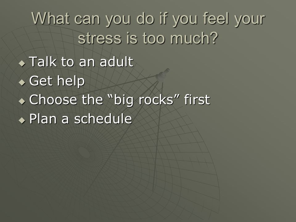 What can you do if you feel your stress is too much.