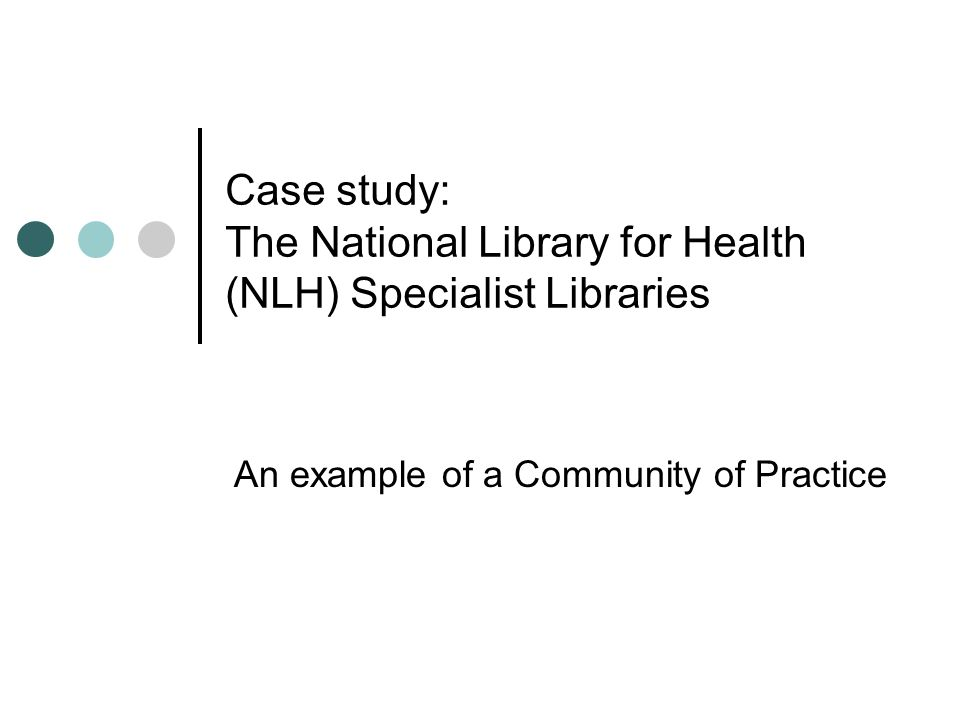 Case study: The National Library for Health (NLH) Specialist Libraries An example of a Community of Practice