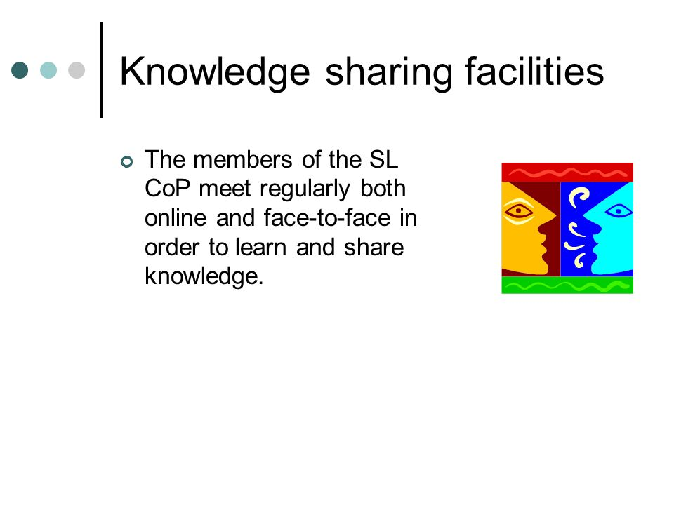Knowledge sharing facilities The members of the SL CoP meet regularly both online and face-to-face in order to learn and share knowledge.