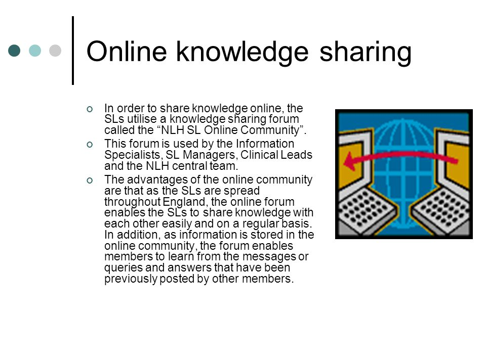 Online knowledge sharing In order to share knowledge online, the SLs utilise a knowledge sharing forum called the NLH SL Online Community .