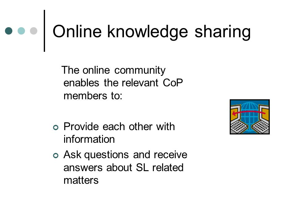 Online knowledge sharing The online community enables the relevant CoP members to: Provide each other with information Ask questions and receive answers about SL related matters