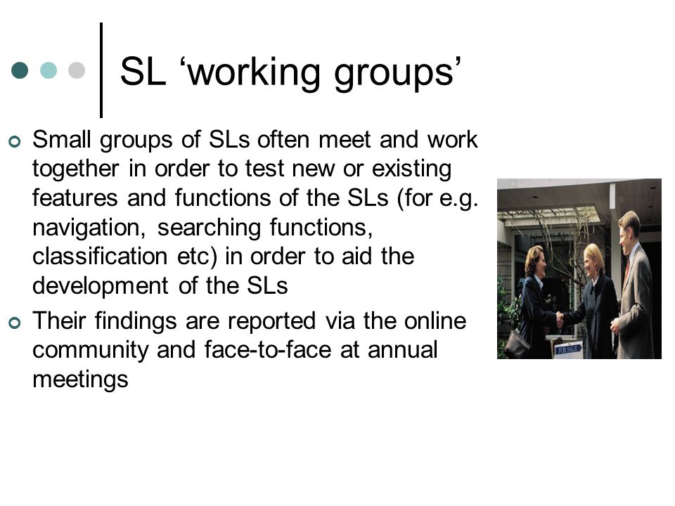 SL 'working groups' Small groups of SLs often meet and work together in order to test new or existing features and functions of the SLs (for e.g.