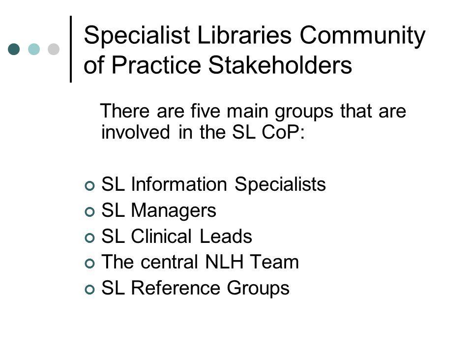 Specialist Libraries Community of Practice Stakeholders There are five main groups that are involved in the SL CoP: SL Information Specialists SL Managers SL Clinical Leads The central NLH Team SL Reference Groups