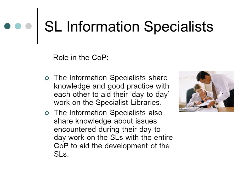 SL Information Specialists Role in the CoP: The Information Specialists share knowledge and good practice with each other to aid their 'day-to-day' work on the Specialist Libraries.