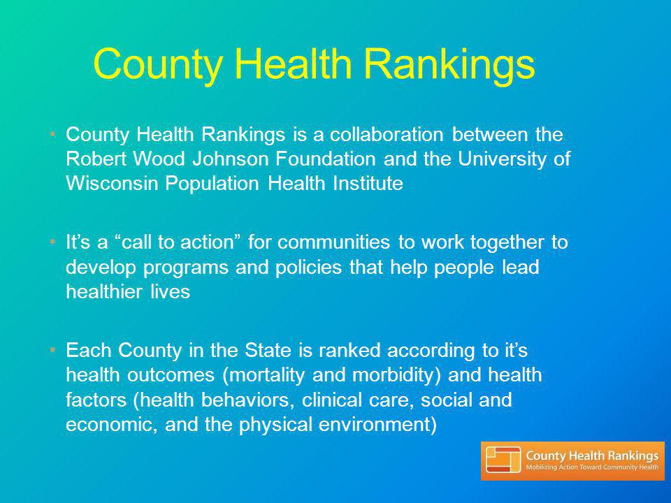 County Health Rankings County Health Rankings is a collaboration between the Robert Wood Johnson Foundation and the University of Wisconsin Population Health Institute It's a call to action for communities to work together to develop programs and policies that help people lead healthier lives Each County in the State is ranked according to it's health outcomes (mortality and morbidity) and health factors (health behaviors, clinical care, social and economic, and the physical environment)