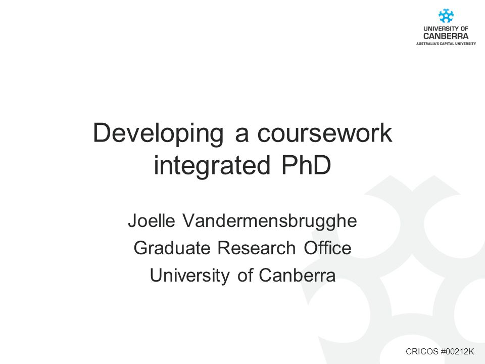 CRICOS #00212K Developing a coursework integrated PhD Joelle Vandermensbrugghe Graduate Research Office University of Canberra