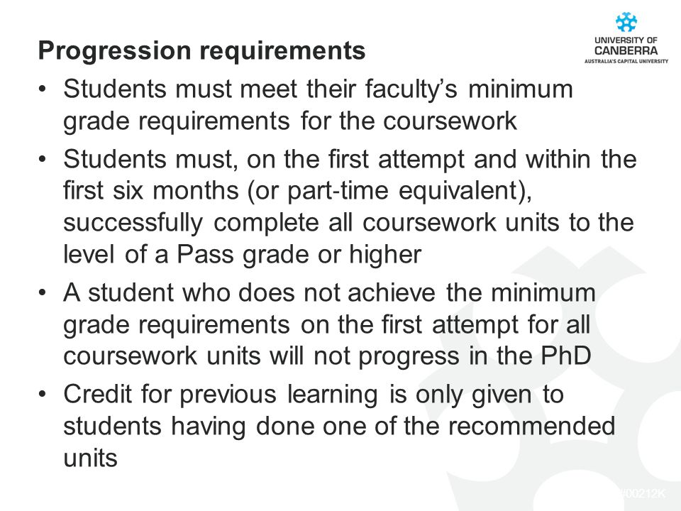 CRICOS #00212K Progression requirements Students must meet their faculty's minimum grade requirements for the coursework Students must, on the first attempt and within the first six months (or part ‐ time equivalent), successfully complete all coursework units to the level of a Pass grade or higher A student who does not achieve the minimum grade requirements on the first attempt for all coursework units will not progress in the PhD Credit for previous learning is only given to students having done one of the recommended units
