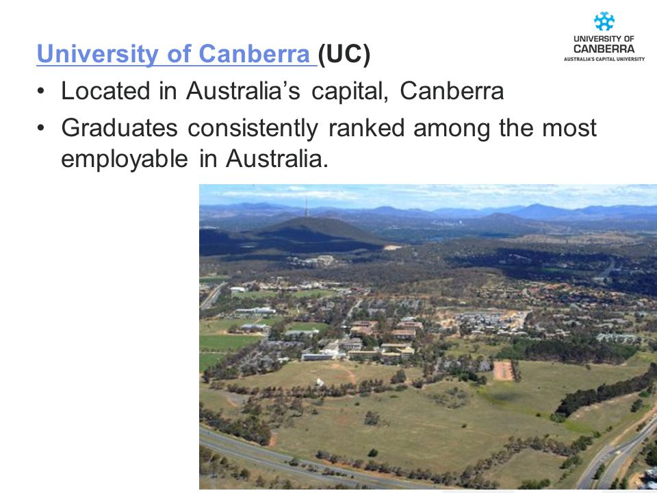 CRICOS #00212K University of Canberra University of Canberra (UC) Located in Australia's capital, Canberra Graduates consistently ranked among the most employable in Australia.
