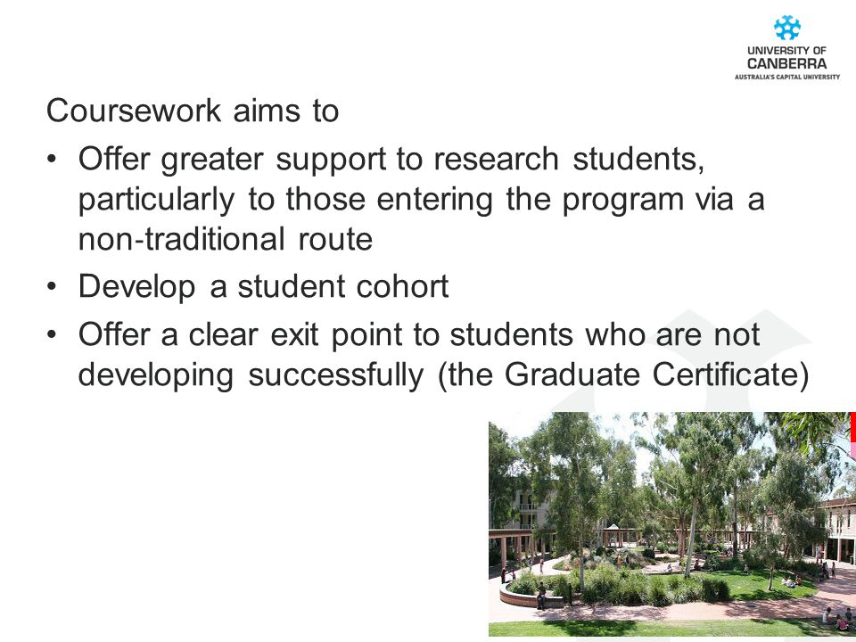 CRICOS #00212K Coursework aims to Offer greater support to research students, particularly to those entering the program via a non ‐ traditional route Develop a student cohort Offer a clear exit point to students who are not developing successfully (the Graduate Certificate)