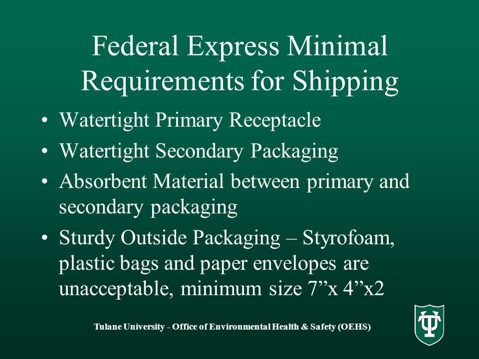 Federal Express Minimal Requirements for Shipping Watertight Primary Receptacle Watertight Secondary Packaging Absorbent Material between primary and secondary packaging Sturdy Outside Packaging – Styrofoam, plastic bags and paper envelopes are unacceptable, minimum size 7 x 4 x2