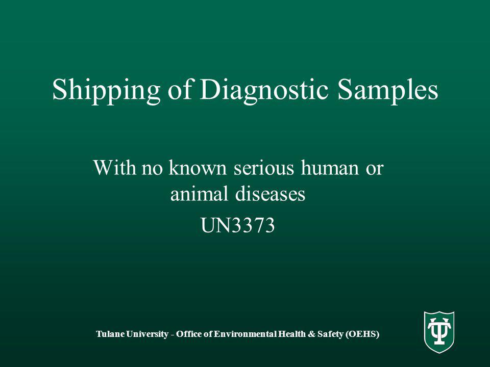 Tulane University - Office of Environmental Health & Safety (OEHS) Shipping of Diagnostic Samples With no known serious human or animal diseases UN3373