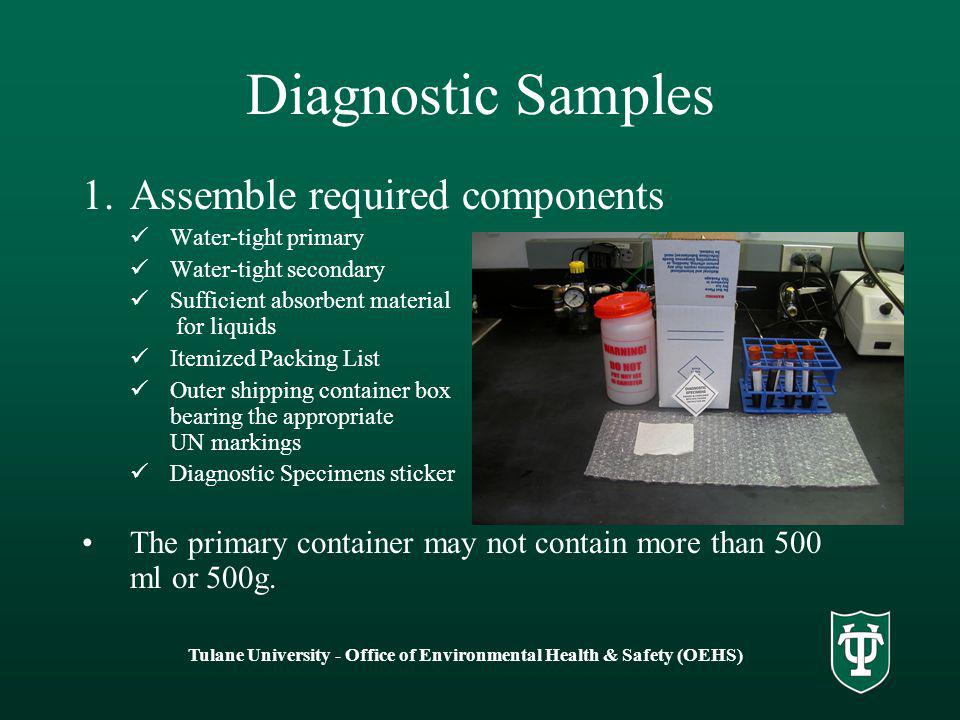 Tulane University - Office of Environmental Health & Safety (OEHS) Diagnostic Samples 1.Assemble required components Water-tight primary Water-tight secondary Sufficient absorbent material for liquids Itemized Packing List Outer shipping container box bearing the appropriate UN markings Diagnostic Specimens sticker The primary container may not contain more than 500 ml or 500g.
