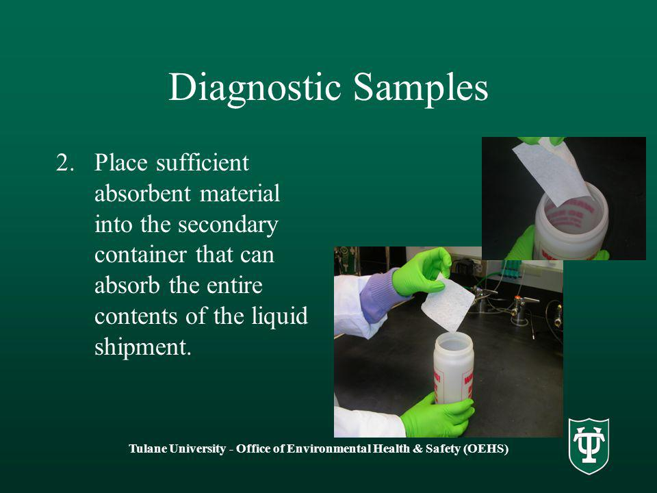 Tulane University - Office of Environmental Health & Safety (OEHS) Diagnostic Samples 2.Place sufficient absorbent material into the secondary container that can absorb the entire contents of the liquid shipment.