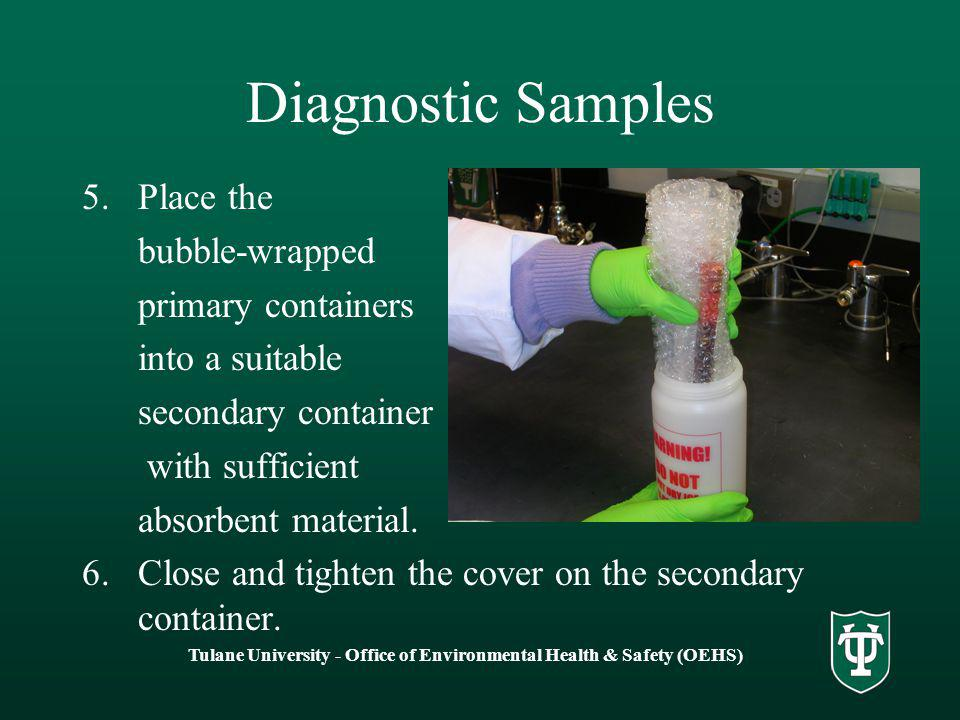 Tulane University - Office of Environmental Health & Safety (OEHS) Diagnostic Samples 5.Place the bubble-wrapped primary containers into a suitable secondary container with sufficient absorbent material.