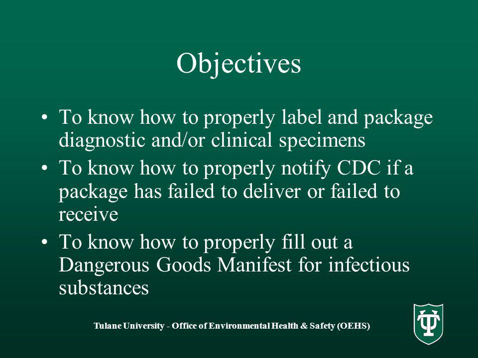 Tulane University - Office of Environmental Health & Safety (OEHS) Objectives To know how to properly label and package diagnostic and/or clinical specimens To know how to properly notify CDC if a package has failed to deliver or failed to receive To know how to properly fill out a Dangerous Goods Manifest for infectious substances