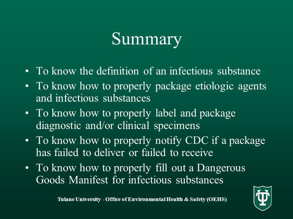 Tulane University - Office of Environmental Health & Safety (OEHS) Summary To know the definition of an infectious substance To know how to properly package etiologic agents and infectious substances To know how to properly label and package diagnostic and/or clinical specimens To know how to properly notify CDC if a package has failed to deliver or failed to receive To know how to properly fill out a Dangerous Goods Manifest for infectious substances