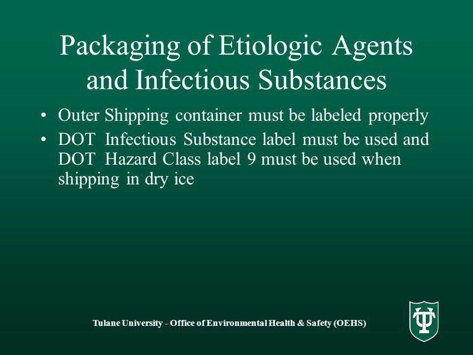 Tulane University - Office of Environmental Health & Safety (OEHS) Packaging of Etiologic Agents and Infectious Substances Outer Shipping container must be labeled properly DOT Infectious Substance label must be used and DOT Hazard Class label 9 must be used when shipping in dry ice