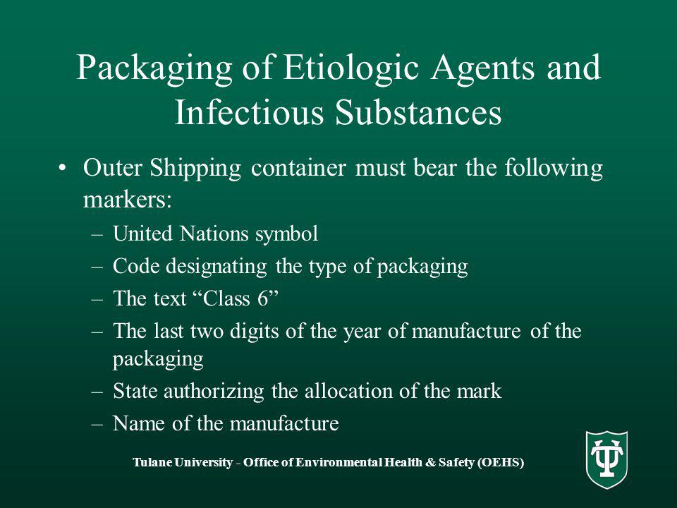 Tulane University - Office of Environmental Health & Safety (OEHS) Packaging of Etiologic Agents and Infectious Substances Outer Shipping container must bear the following markers: –United Nations symbol –Code designating the type of packaging –The text Class 6 –The last two digits of the year of manufacture of the packaging –State authorizing the allocation of the mark –Name of the manufacture