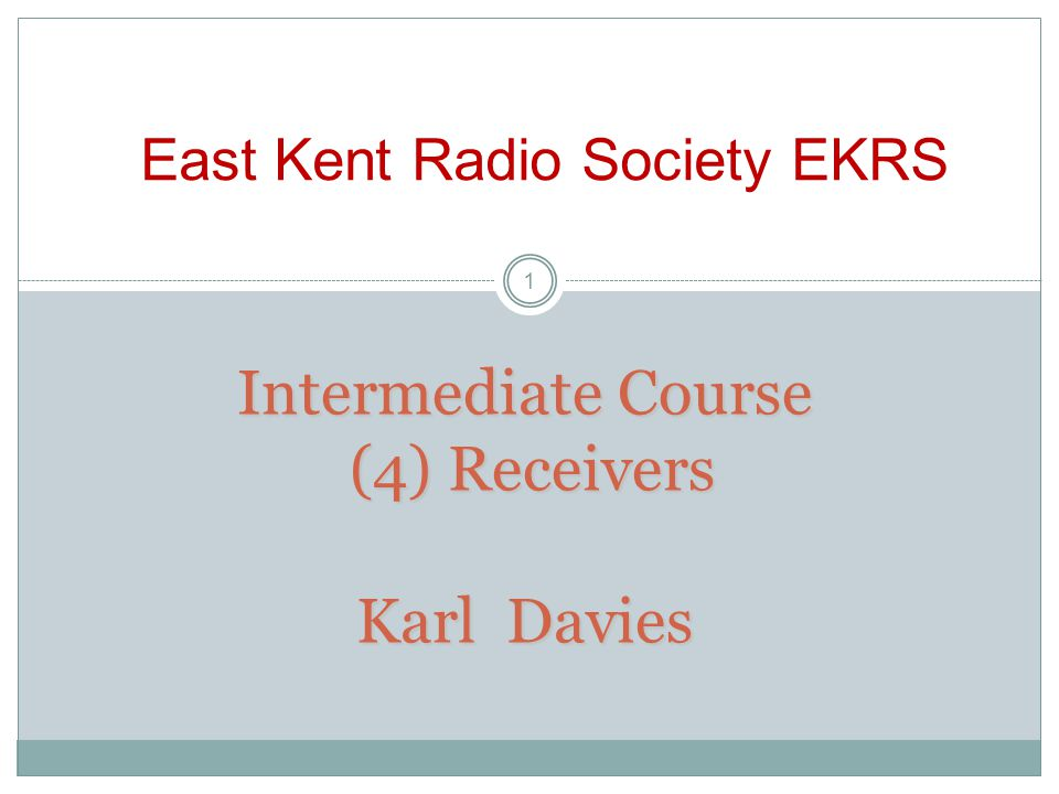 Intermediate Course (4) Receivers Karl Davies East Kent Radio Society EKRS 1