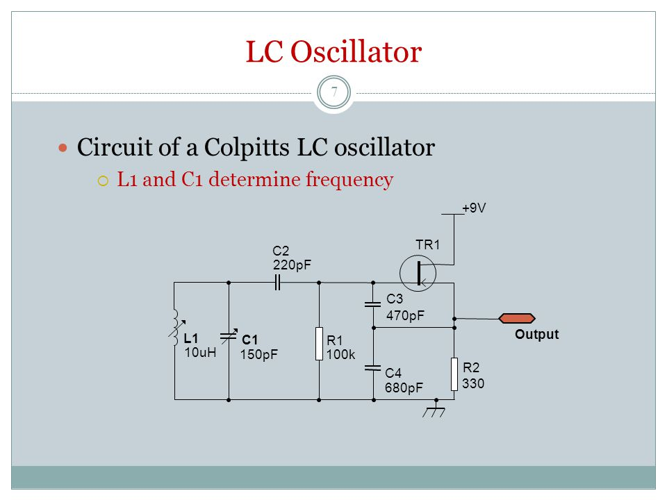 LC Oscillator Circuit of a Colpitts LC oscillator  L1 and C1 determine frequency C3 470pF C4 680pF C1 150pF R2 330 R1 100k TR1 +9V C2 220pF Output L1 10uH 7