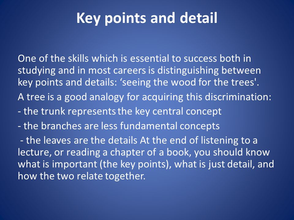 Key points and detail One of the skills which is essential to success both in studying and in most careers is distinguishing between key points and details: 'seeing the wood for the trees .