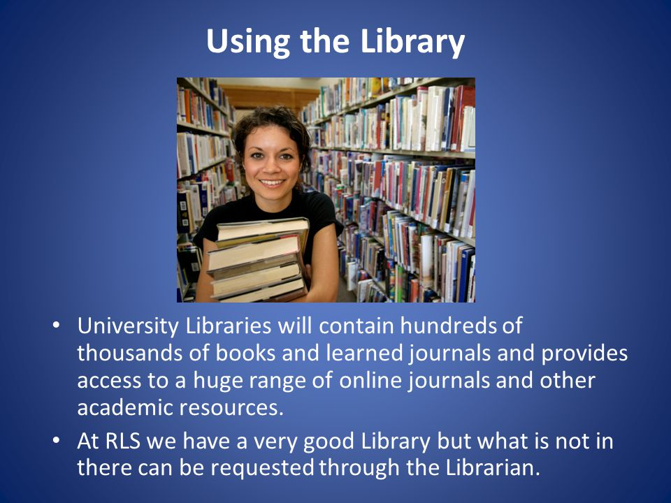 Using the Library University Libraries will contain hundreds of thousands of books and learned journals and provides access to a huge range of online journals and other academic resources.