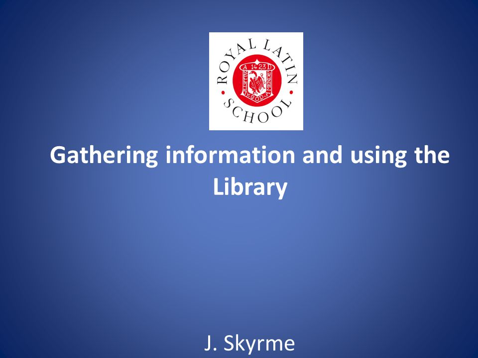 Gathering information and using the Library J. Skyrme