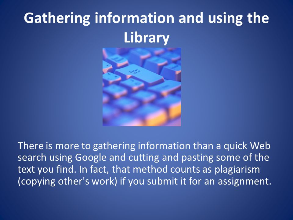 Gathering information and using the Library There is more to gathering information than a quick Web search using Google and cutting­ and­ pasting some of the text you find.