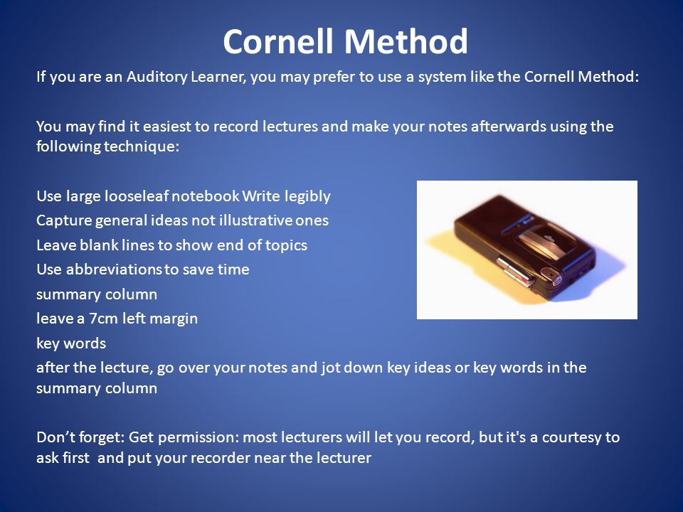 Cornell Method If you are an Auditory Learner, you may prefer to use a system like the Cornell Method: You may find it easiest to record lectures and make your notes afterwards using the following technique: Use large loose­leaf notebook Write legibly Capture general ideas not illustrative ones Leave blank lines to show end of topics Use abbreviations to save time summary column leave a 7cm left margin key words after the lecture, go over your notes and jot down key ideas or key words in the summary column Don't forget: Get permission: most lecturers will let you record, but it s a courtesy to ask first and put your recorder near the lecturer