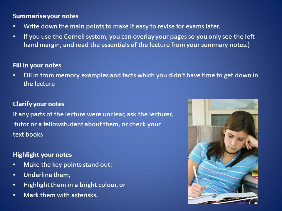 Summarise your notes Write down the main points to make it easy to revise for exams later.