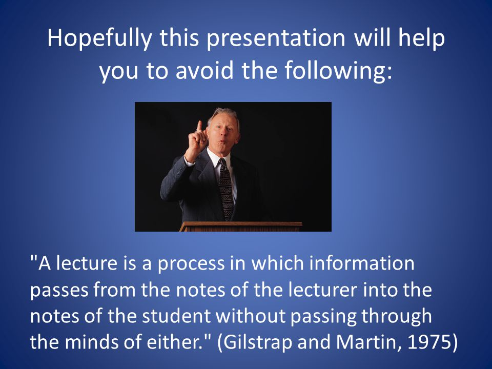 Hopefully this presentation will help you to avoid the following: A lecture is a process in which information passes from the notes of the lecturer into the notes of the student without passing through the minds of either. (Gilstrap and Martin, 1975)
