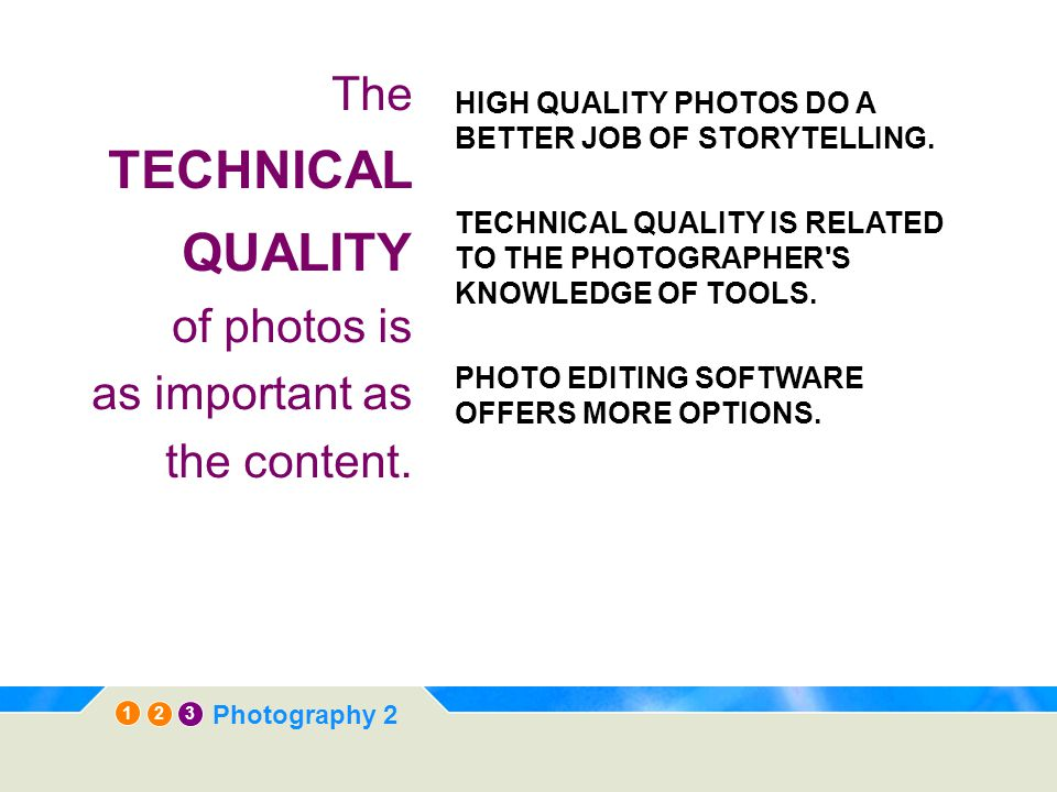 1 3 2 Photography 2 The TECHNICAL QUALITY of photos is as important as the content.