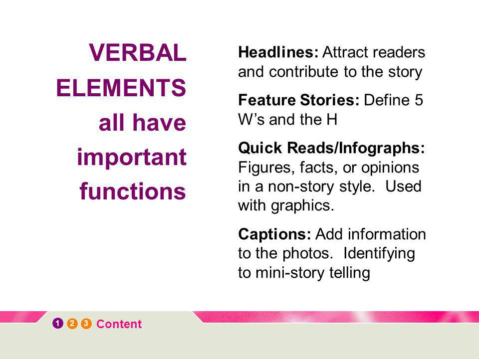 12 3 Content VERBAL ELEMENTS all have important functions Headlines: Attract readers and contribute to the story Feature Stories: Define 5 W's and the H Quick Reads/Infographs: Figures, facts, or opinions in a non-story style.