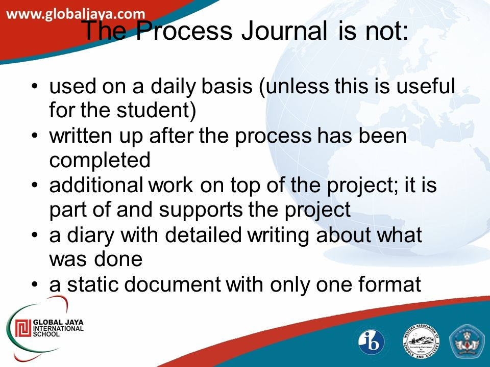 The Process Journal is not: used on a daily basis (unless this is useful for the student) written up after the process has been completed additional work on top of the project; it is part of and supports the project a diary with detailed writing about what was done a static document with only one format