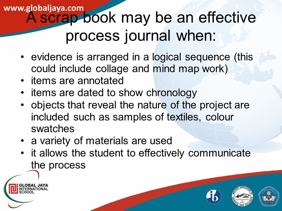 A scrap book may be an effective process journal when: evidence is arranged in a logical sequence (this could include collage and mind map work) items are annotated items are dated to show chronology objects that reveal the nature of the project are included such as samples of textiles, colour swatches a variety of materials are used it allows the student to effectively communicate the process