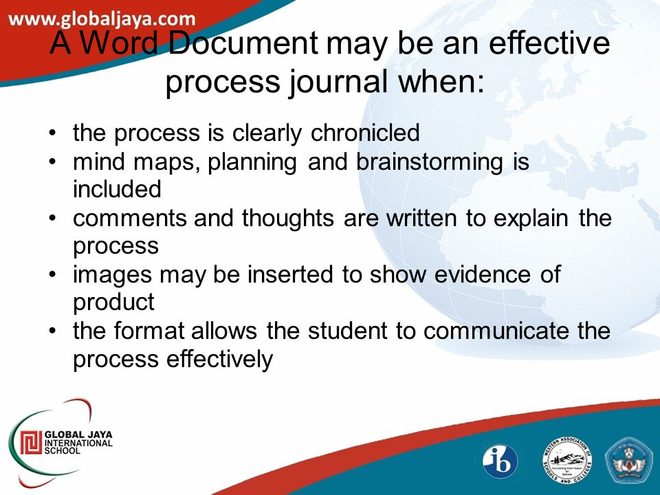 A Word Document may be an effective process journal when: the process is clearly chronicled mind maps, planning and brainstorming is included comments and thoughts are written to explain the process images may be inserted to show evidence of product the format allows the student to communicate the process effectively