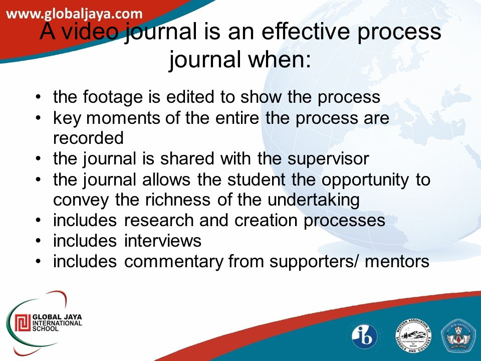 A video journal is an effective process journal when: the footage is edited to show the process key moments of the entire the process are recorded the journal is shared with the supervisor the journal allows the student the opportunity to convey the richness of the undertaking includes research and creation processes includes interviews includes commentary from supporters/ mentors
