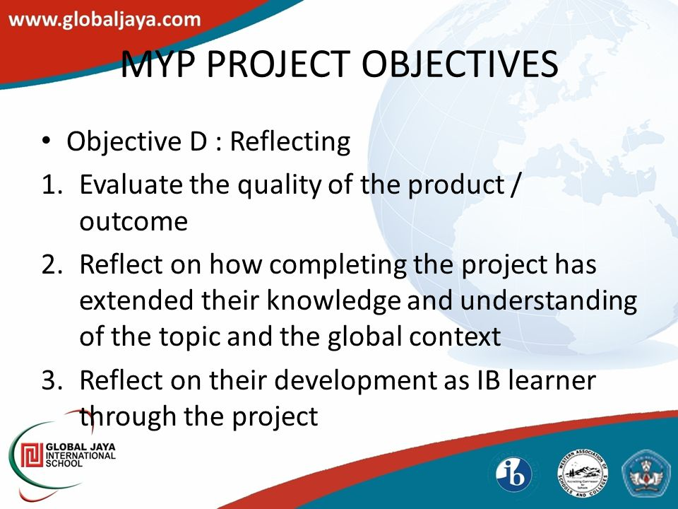 MYP PROJECT OBJECTIVES Objective D : Reflecting 1.Evaluate the quality of the product / outcome 2.Reflect on how completing the project has extended their knowledge and understanding of the topic and the global context 3.Reflect on their development as IB learner through the project