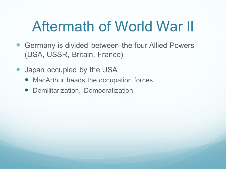 Aftermath of World War II Germany is divided between the four Allied Powers (USA, USSR, Britain, France) Japan occupied by the USA MacArthur heads the occupation forces Demilitarization, Democratization
