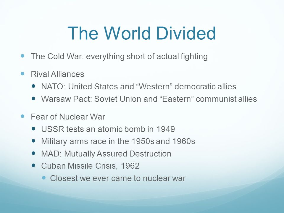 The World Divided The Cold War: everything short of actual fighting Rival Alliances NATO: United States and Western democratic allies Warsaw Pact: Soviet Union and Eastern communist allies Fear of Nuclear War USSR tests an atomic bomb in 1949 Military arms race in the 1950s and 1960s MAD: Mutually Assured Destruction Cuban Missile Crisis, 1962 Closest we ever came to nuclear war