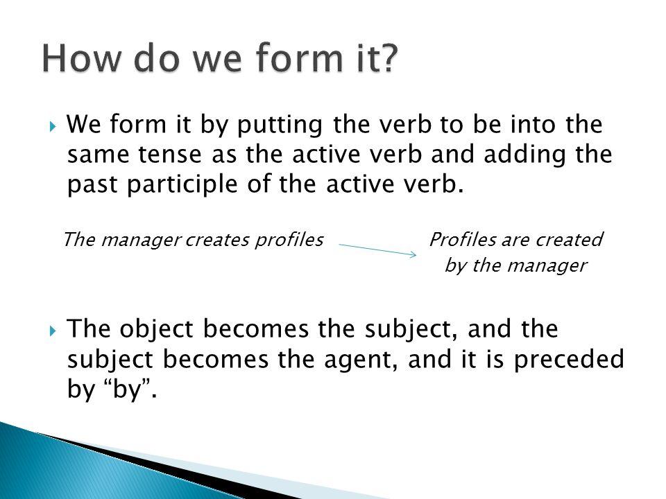  We form it by putting the verb to be into the same tense as the active verb and adding the past participle of the active verb.