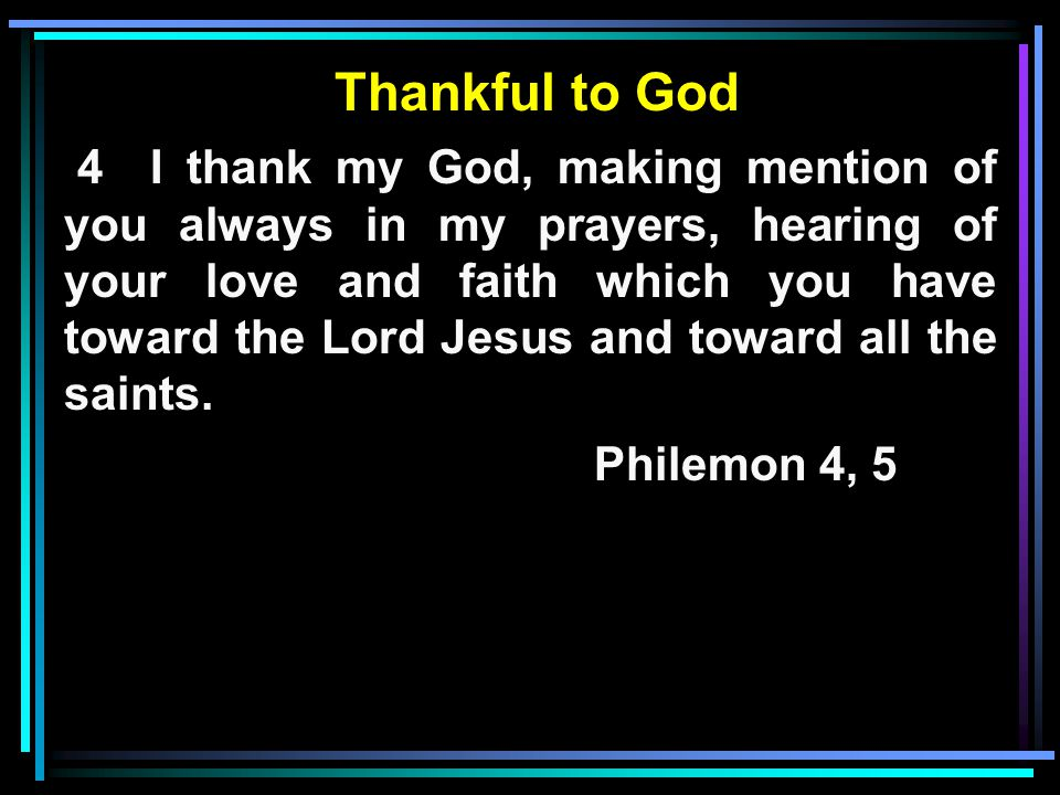 Thankful to God 4 I thank my God, making mention of you always in my prayers, hearing of your love and faith which you have toward the Lord Jesus and toward all the saints.