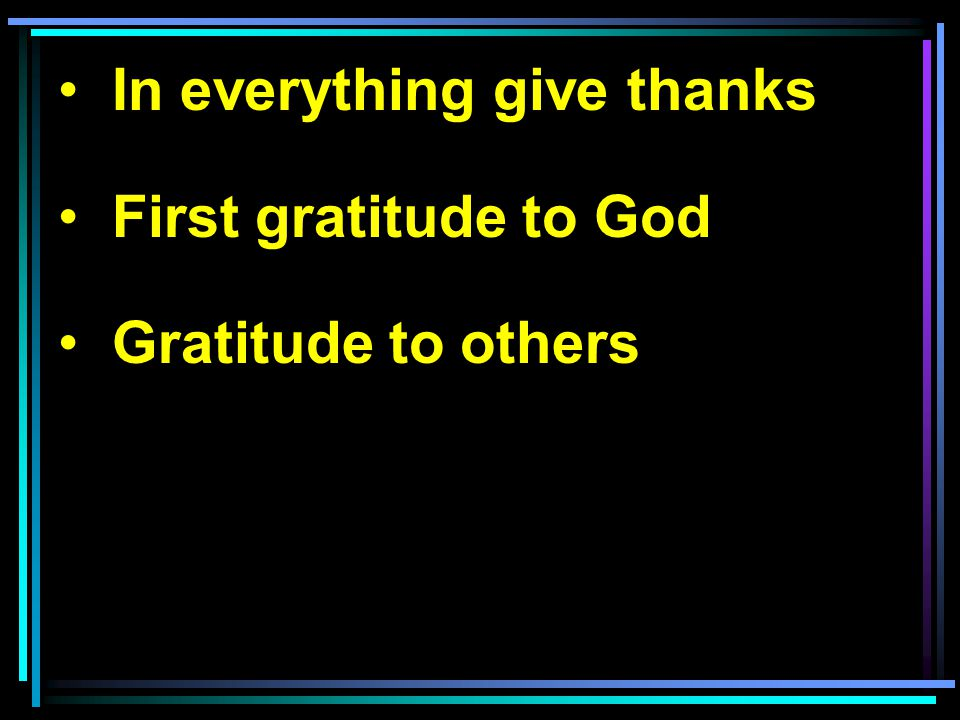 In everything give thanks First gratitude to God Gratitude to others
