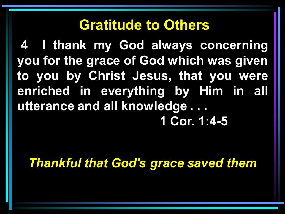 Gratitude to Others 4 I thank my God always concerning you for the grace of God which was given to you by Christ Jesus, that you were enriched in everything by Him in all utterance and all knowledge...