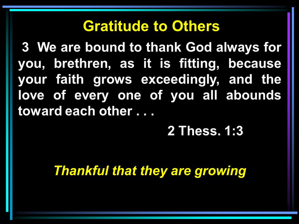 Gratitude to Others 3 We are bound to thank God always for you, brethren, as it is fitting, because your faith grows exceedingly, and the love of every one of you all abounds toward each other...