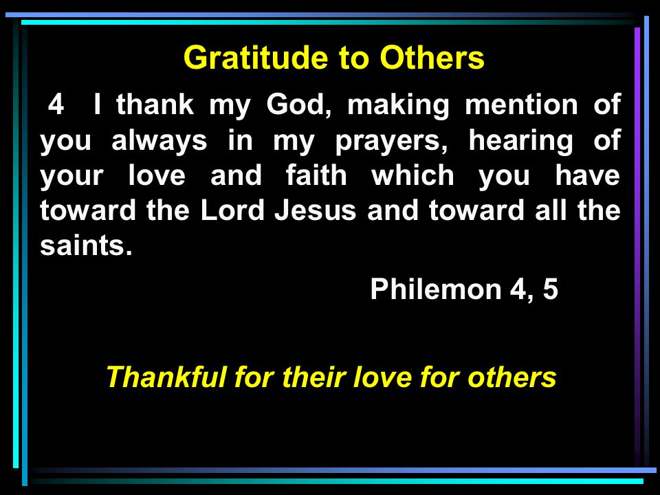 Gratitude to Others 4 I thank my God, making mention of you always in my prayers, hearing of your love and faith which you have toward the Lord Jesus and toward all the saints.