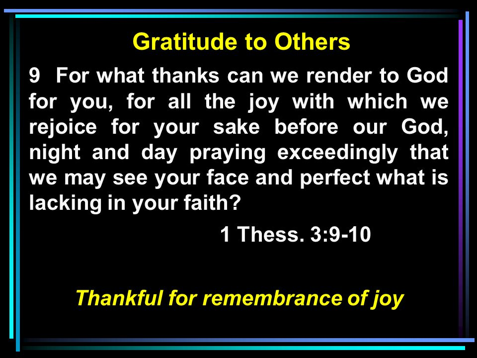 Gratitude to Others 9 For what thanks can we render to God for you, for all the joy with which we rejoice for your sake before our God, night and day praying exceedingly that we may see your face and perfect what is lacking in your faith.