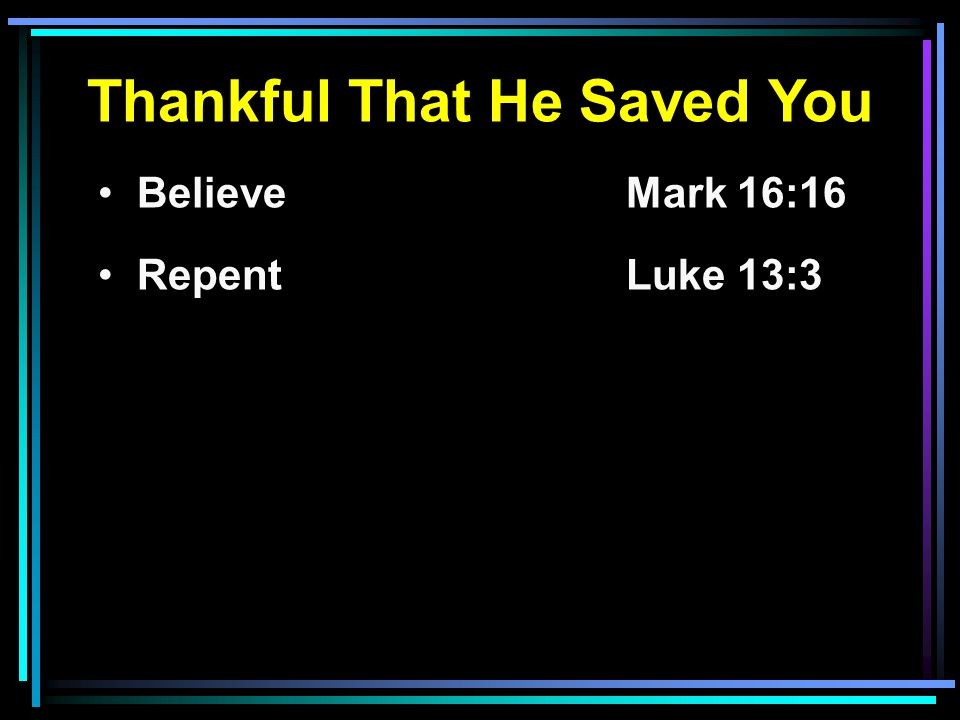 Thankful That He Saved You Believe Mark 16:16 RepentLuke 13:3