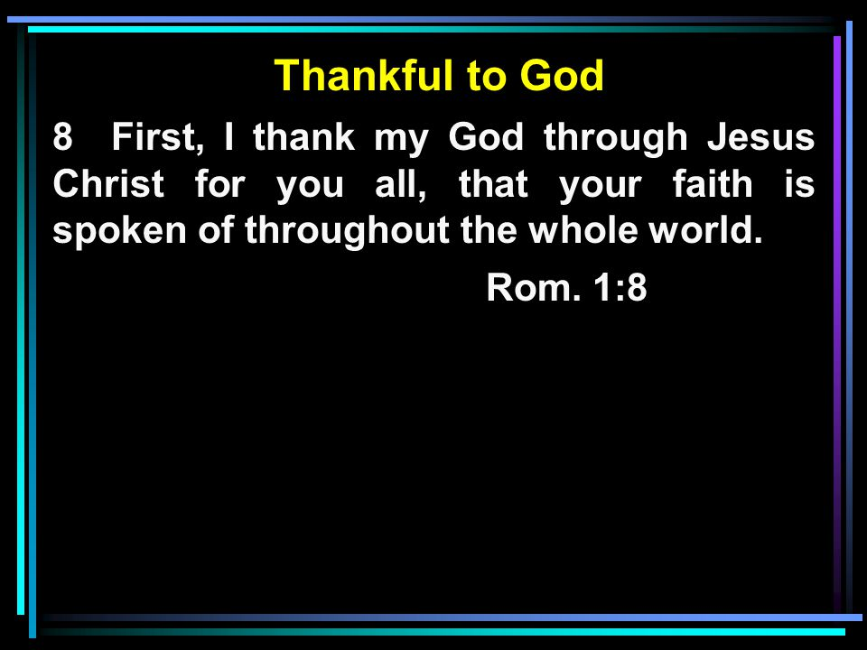 Thankful to God 8 First, I thank my God through Jesus Christ for you all, that your faith is spoken of throughout the whole world.