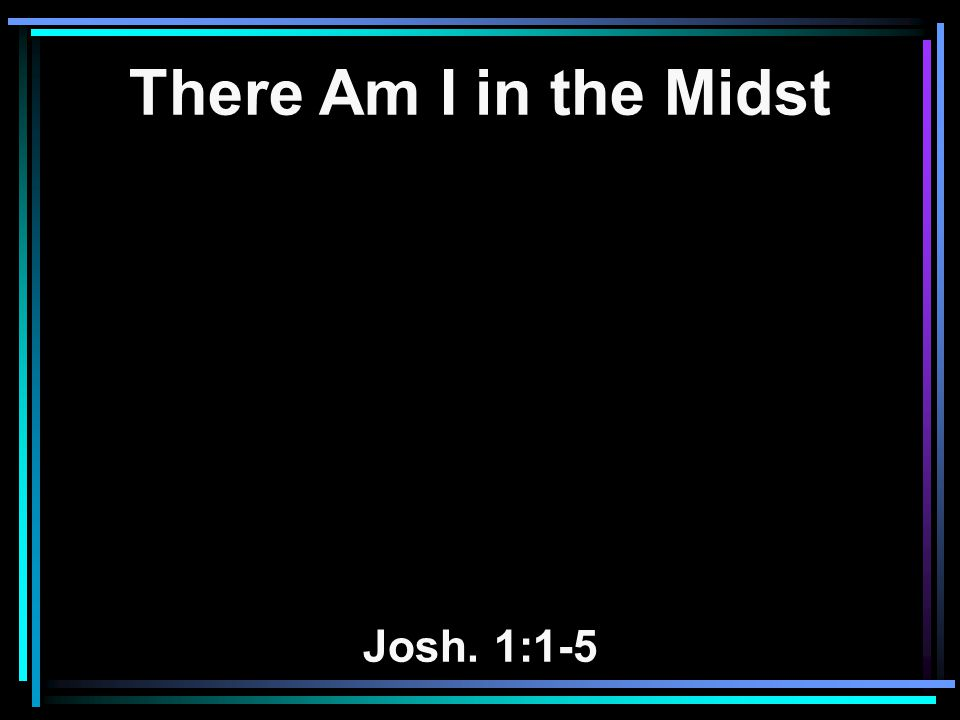 There Am I in the Midst Josh. 1:1-5